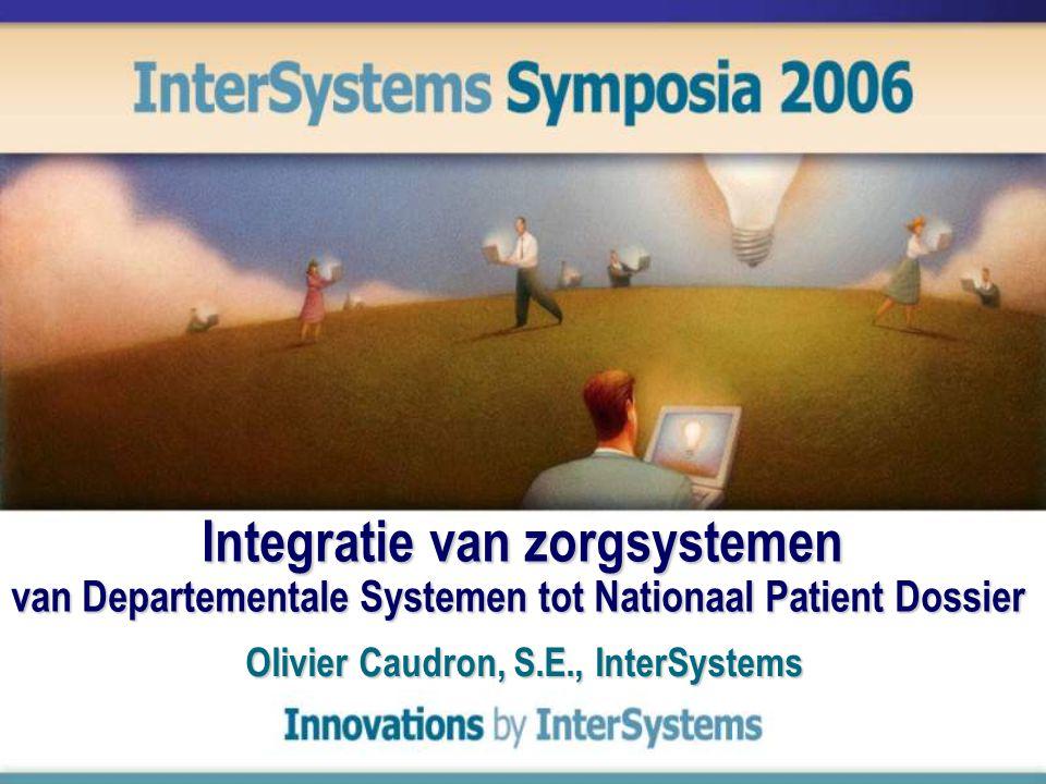 Integratie van zorgsystemen van Departementale Systemen tot Nationaal Patient Dossier Olivier Caudron, S.E., InterSystems