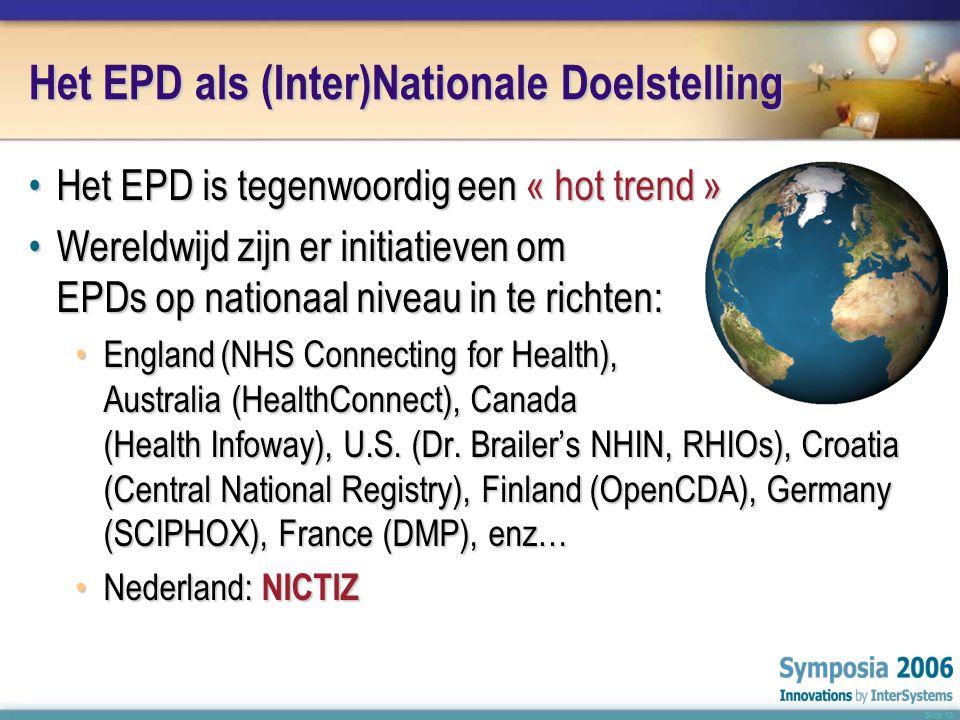 Slide 13 Het EPD als (Inter)Nationale Doelstelling •H•H•H•Het EPD is tegenwoordig een « hot trend » •W•W•W•Wereldwijd zijn er initiatieven om EPDs op nationaal niveau in te richten: •E•E•E•England(NHS Connecting for Health), Australia (HealthConnect), Canada (Health Infoway), U.S.