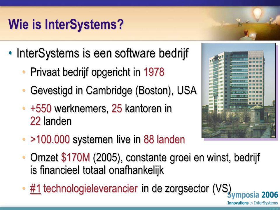 Slide 18 Wie is InterSystems? •InterSystems is een software bedrijf •Privaat bedrijf opgericht in 1978 •Gevestigd in Cambridge (Boston), USA •+550 wer