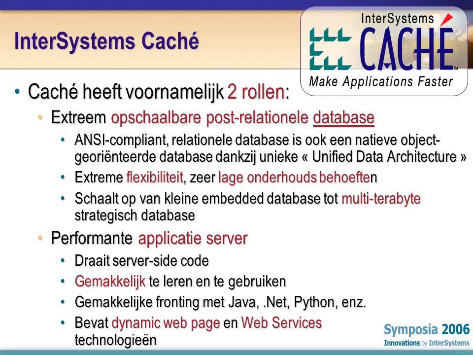 Slide 20 InterSystems Caché •Caché heeft voornamelijk 2 rollen: •Extreem opschaalbare post-relationele database •ANSI-compliant, relationele database is ook een natieve object- georiënteerde database dankzij unieke « Unified Data Architecture » •Extreme flexibiliteit, zeer lage onderhouds behoeften •Schaalt op van kleine embedded database tot multi-terabyte strategisch database •Performante applicatie server •Draait server-side code •Gemakkelijk te leren en te gebruiken •Gemakkelijke fronting met Java,.Net, Python, enz.