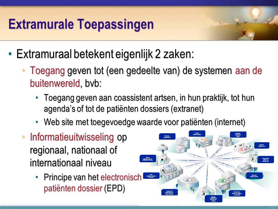 Slide 9 Extramurale Toepassingen •Extramuraal betekent eigenlijk 2 zaken: •Toegang geven tot (een gedeelte van) de systemen aan de buitenwereld, bvb: •Toegang geven aan coassistent artsen, in hun praktijk, tot hun agenda's of tot de patiënten dossiers (extranet) •Web site met toegevoedge waarde voor patiënten (internet) •Informatieuitwisseling op regionaal, nationaal of internationaal niveau •Principe van het electronisch patiënten dossier (EPD)