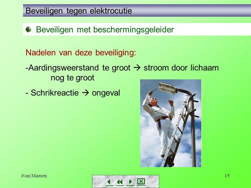Ivan Maesen15        Beveiligen tegen elektrocutie Beveiligen met beschermingsgeleider Nadelen van deze beveiliging: -Aardingsweerstand te groot  stroom door lichaam nog tegroot - Schrikreactie  ongeval