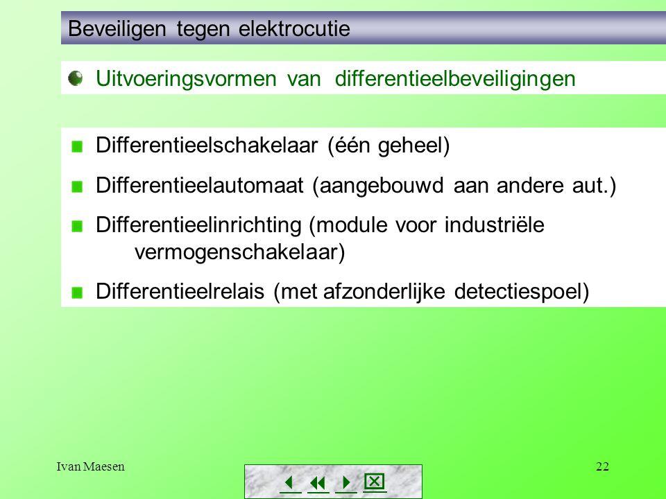 Ivan Maesen22        Beveiligen tegen elektrocutie Uitvoeringsvormen van differentieelbeveiligingen Differentieelschakelaar (één geheel) Differentieelautomaat (aangebouwd aan andere aut.) Differentieelinrichting (module voor industriële vermogenschakelaar) Differentieelrelais (met afzonderlijke detectiespoel)