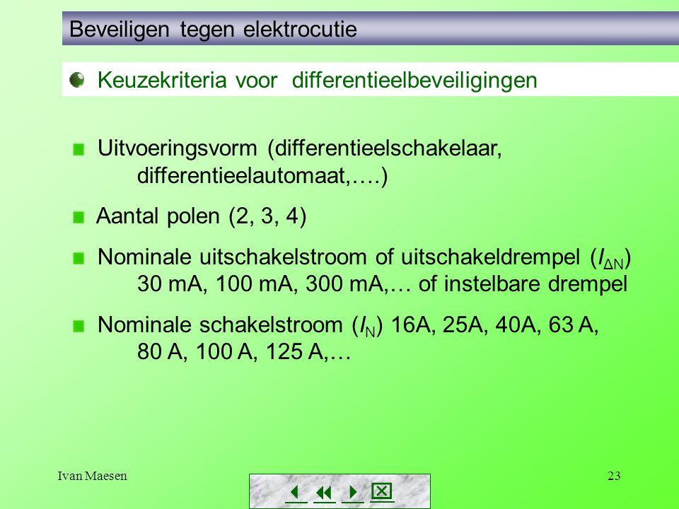 Ivan Maesen23        Beveiligen tegen elektrocutie Keuzekriteria voor differentieelbeveiligingen Uitvoeringsvorm (differentieelschakelaar, differentieelautomaat,….) Aantal polen (2, 3, 4) Nominale uitschakelstroom of uitschakeldrempel (I ΔN ) 30 mA, 100 mA, 300 mA,… of instelbare drempel Nominale schakelstroom (I N ) 16A, 25A, 40A, 63 A, 80 A, 100 A, 125 A,…