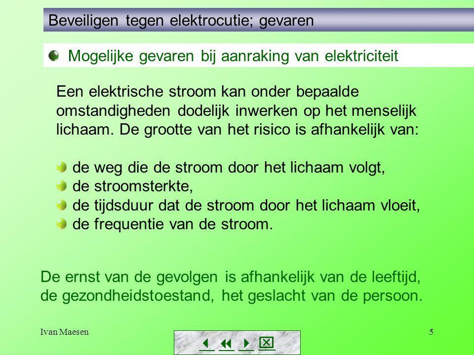 Ivan Maesen5        Beveiligen tegen elektrocutie; gevaren Een elektrische stroom kan onder bepaalde omstandigheden dodelijk inwerken op het m