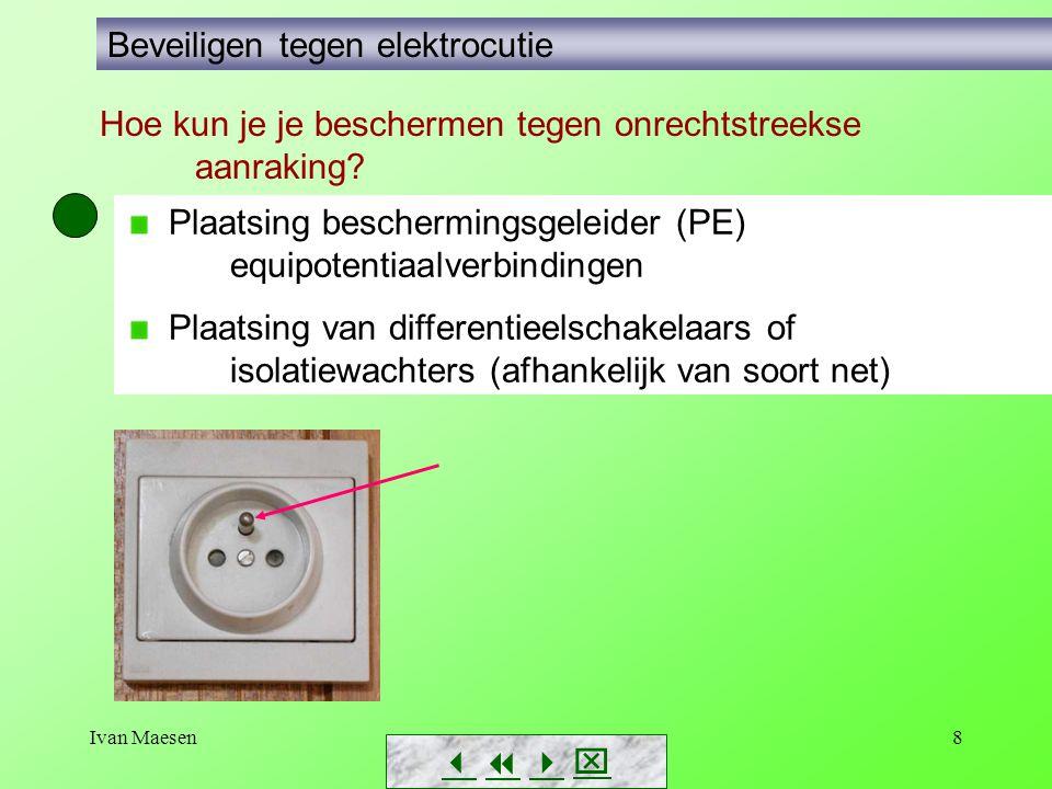 Ivan Maesen8        Beveiligen tegen elektrocutie Plaatsing beschermingsgeleider (PE) equipotentiaalverbindingen Plaatsing van differentieelschakelaars of isolatiewachters (afhankelijk van soort net) Hoe kun je je beschermen tegen onrechtstreekse aanraking?