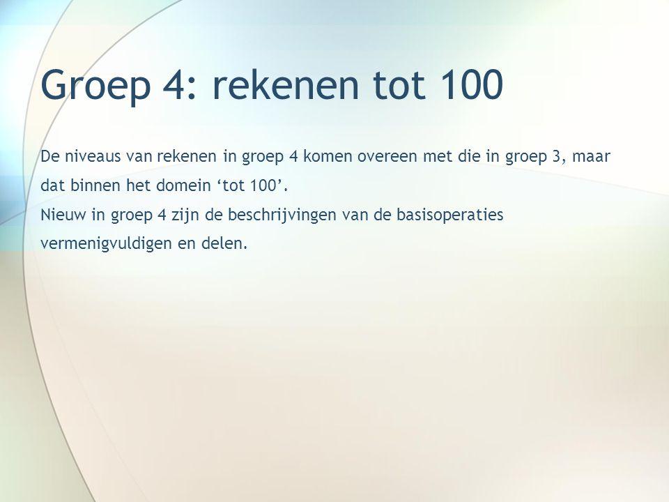 Groep 4: rekenen tot 100 De niveaus van rekenen in groep 4 komen overeen met die in groep 3, maar dat binnen het domein 'tot 100'. Nieuw in groep 4 zi