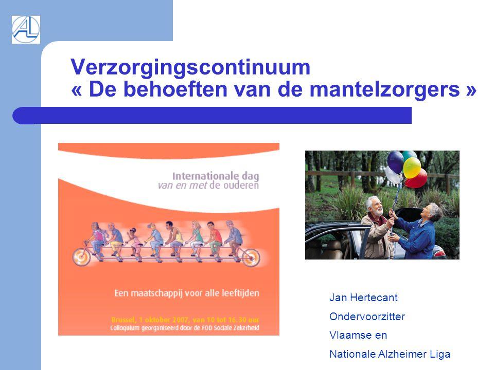 Verzorgingscontinuum « De behoeften van de mantelzorgers » Jan Hertecant Ondervoorzitter Vlaamse en Nationale Alzheimer Liga