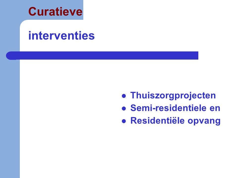 Curatieve interventies  Thuiszorgprojecten  Semi-residentiele en  Residentiële opvang