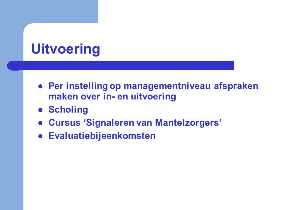 Uitvoering  Per instelling op managementniveau afspraken maken over in- en uitvoering  Scholing  Cursus 'Signaleren van Mantelzorgers'  Evaluatieb