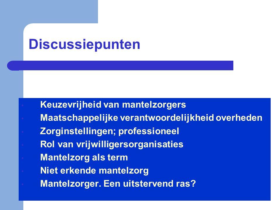 Discussiepunten • Keuzevrijheid van mantelzorgers • Maatschappelijke verantwoordelijkheid overheden • Zorginstellingen; professioneel • Rol van vrijwi