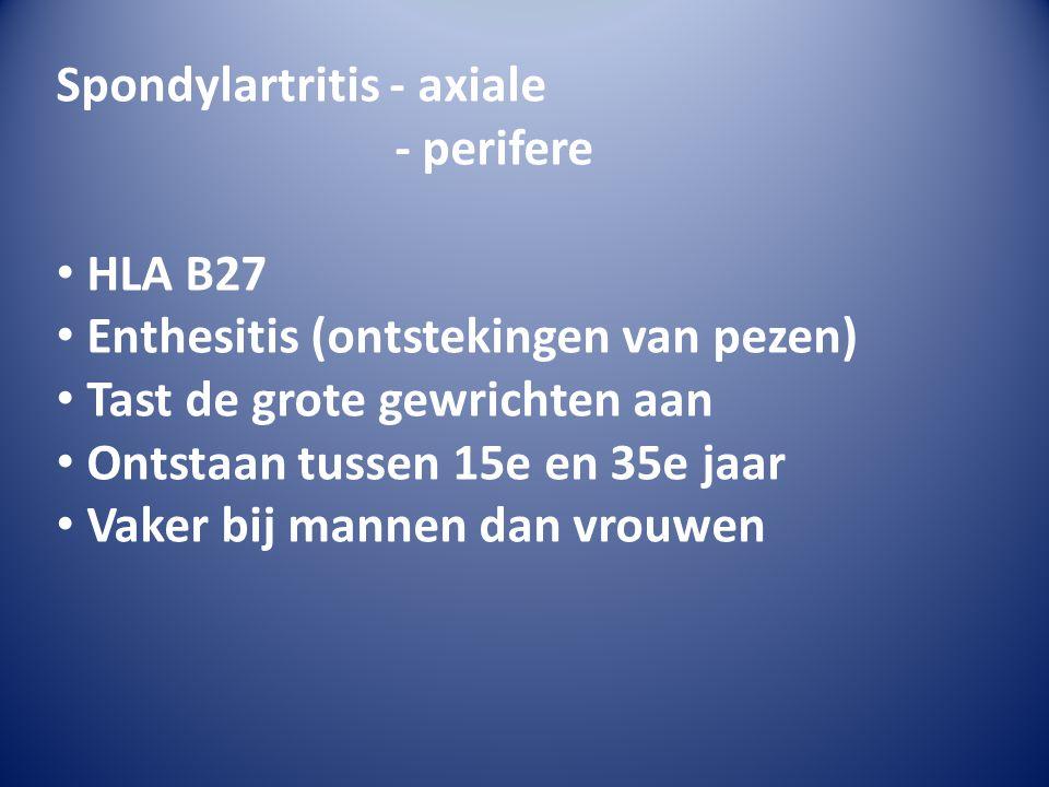 Spondylartritis - axiale - perifere • HLA B27 • Enthesitis (ontstekingen van pezen) • Tast de grote gewrichten aan • Ontstaan tussen 15e en 35e jaar • Vaker bij mannen dan vrouwen