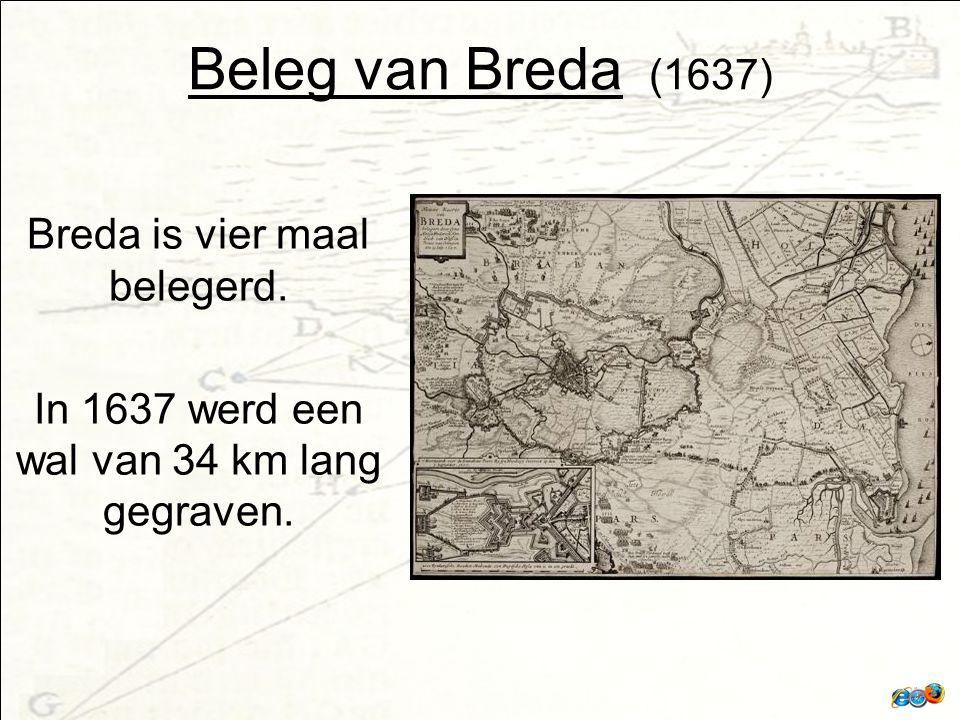 Beleg van Breda (1637) Breda is vier maal belegerd. In 1637 werd een wal van 34 km lang gegraven.