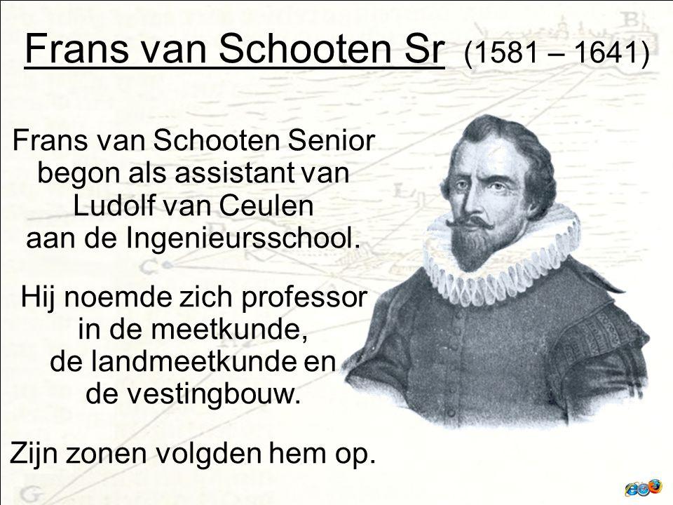 Frans van Schooten Sr (1581 – 1641) Frans van Schooten Senior begon als assistant van Ludolf van Ceulen aan de Ingenieursschool.
