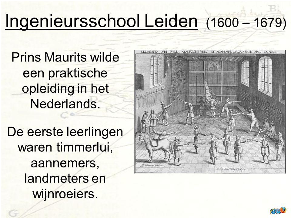 Ingenieursschool Leiden (1600 – 1679) Prins Maurits wilde een praktische opleiding in het Nederlands.