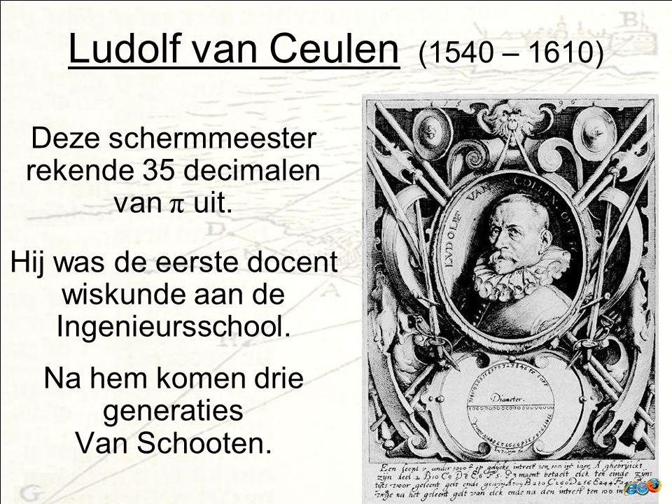 Ludolf van Ceulen (1540 – 1610) Deze schermmeester rekende 35 decimalen van π uit.