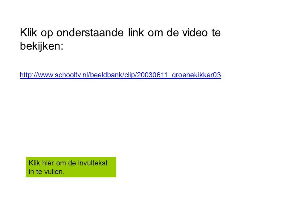 http://www.schooltv.nl/beeldbank/clip/20030611_groenekikker03 Klik op onderstaande link om de video te bekijken: Klik hier om de invultekst in te vull