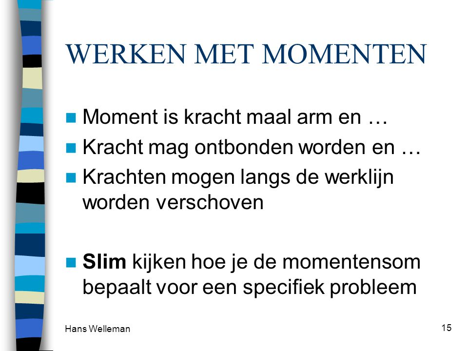 Hans Welleman 16 VOORBEELD : moment om O FxFx FyFy a F x y O r rxrx ryry