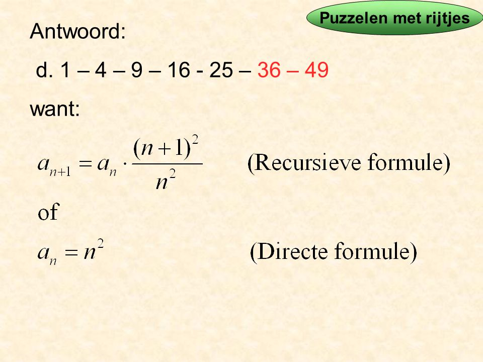 Antwoord: d. 1 – 4 – 9 – 16 - 25 – 36 – 49 want: Puzzelen met rijtjes