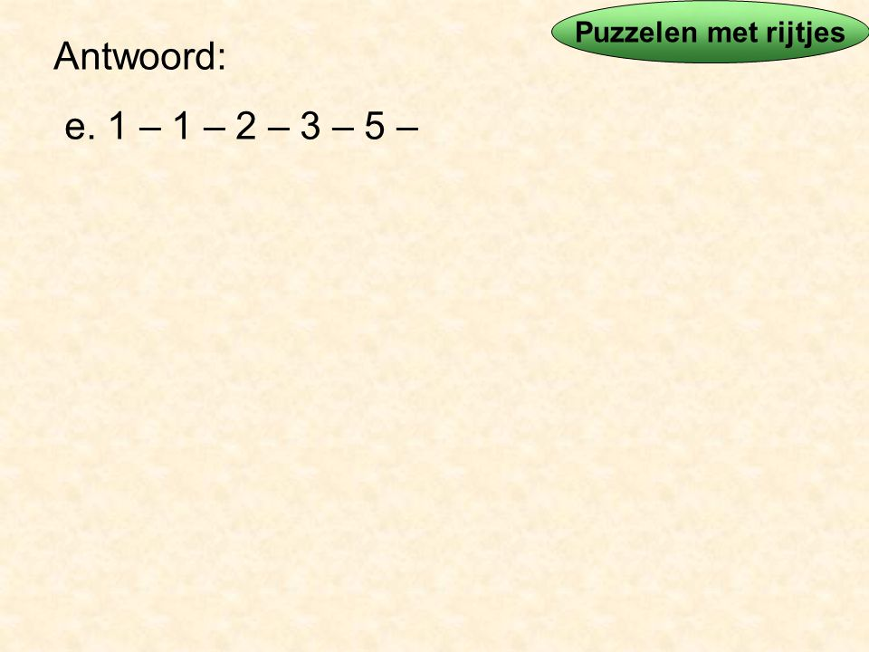 Antwoord: e. 1 – 1 – 2 – 3 – 5 – Puzzelen met rijtjes