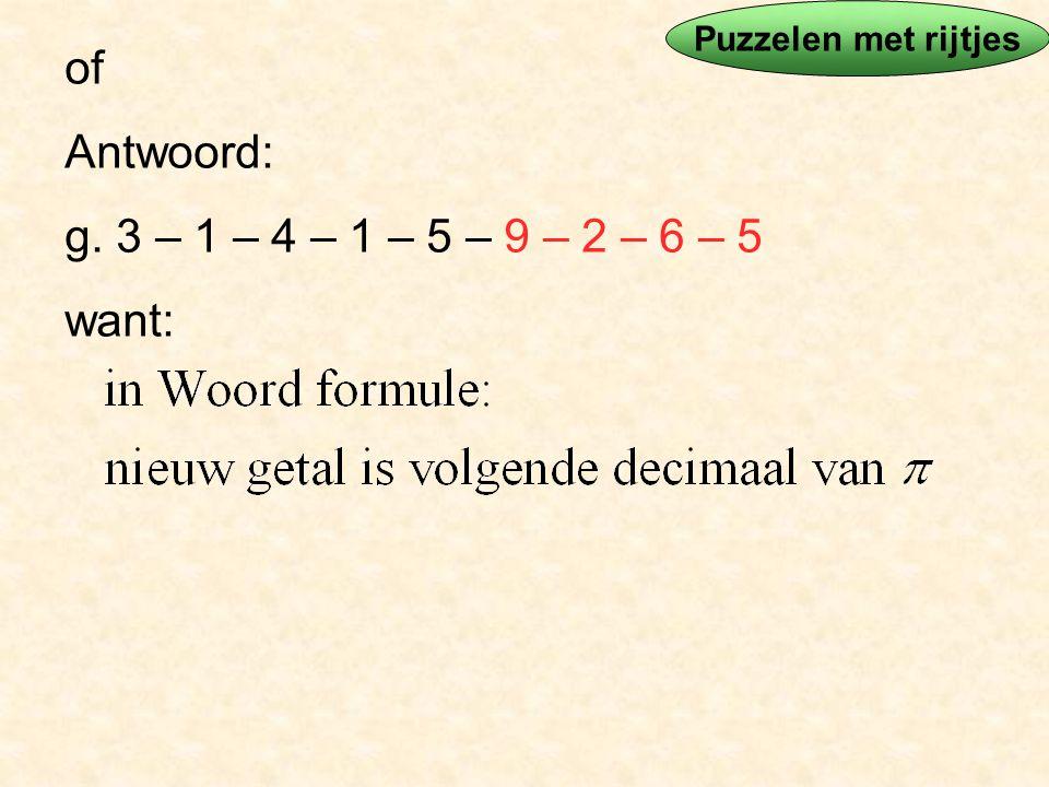 of Antwoord: g. 3 – 1 – 4 – 1 – 5 – 9 – 2 – 6 – 5 want: Puzzelen met rijtjes