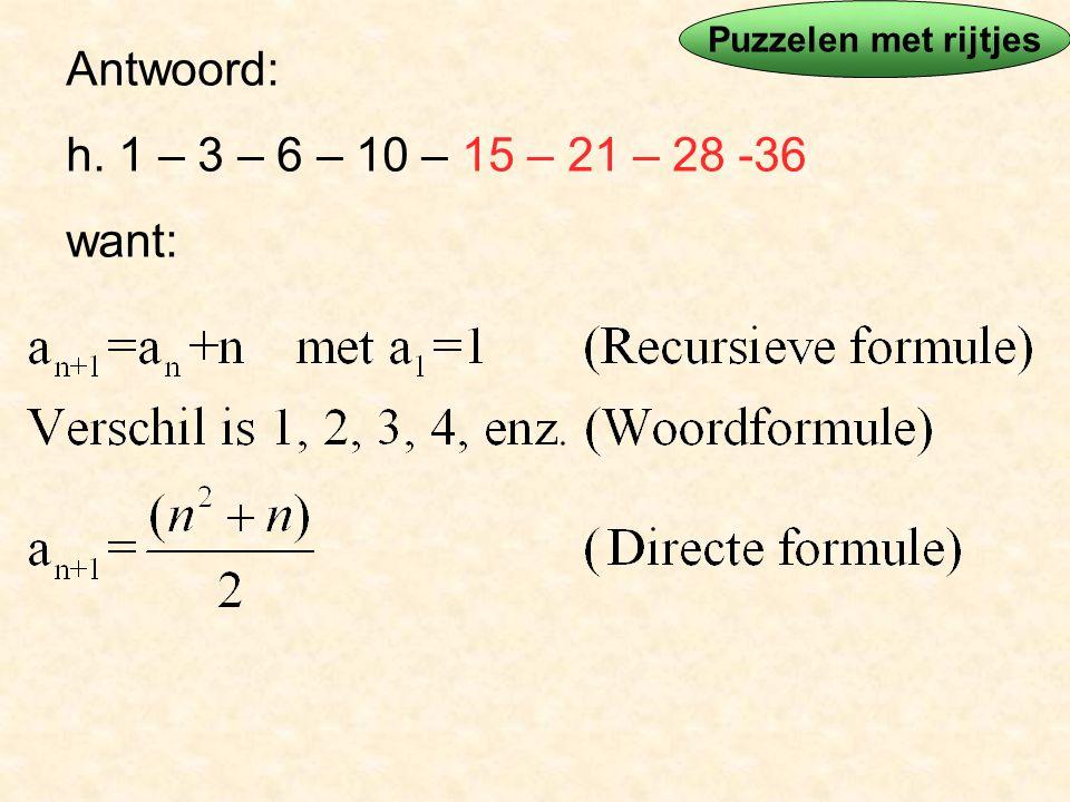 Antwoord: h. 1 – 3 – 6 – 10 – 15 – 21 – 28 -36 want: Puzzelen met rijtjes