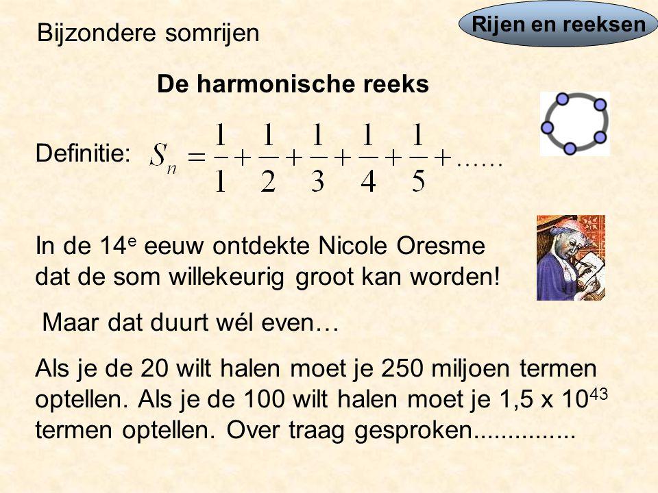 Rijen en reeksen Bijzondere somrijen De harmonische reeks Definitie: In de 14 e eeuw ontdekte Nicole Oresme dat de som willekeurig groot kan worden.