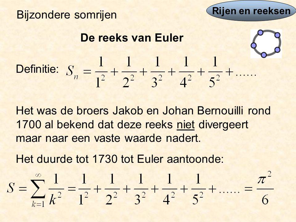 Rijen en reeksen Bijzondere somrijen De reeks van Euler Definitie: Het was de broers Jakob en Johan Bernouilli rond 1700 al bekend dat deze reeks niet divergeert maar naar een vaste waarde nadert.