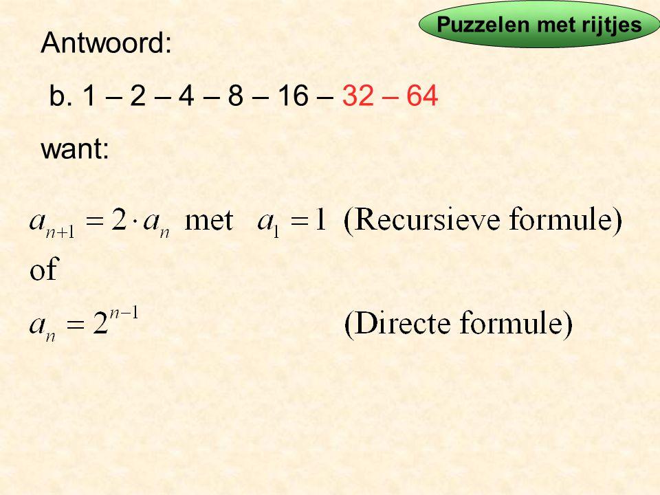Antwoord: b. 1 – 2 – 4 – 8 – 16 – 32 – 64 want: Puzzelen met rijtjes