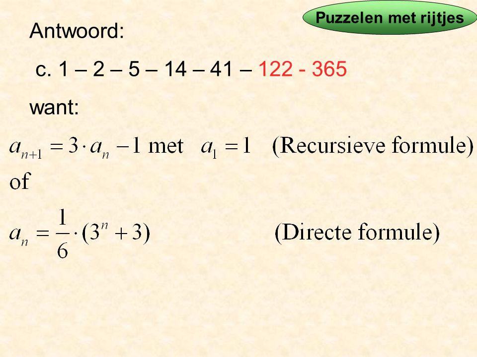 Antwoord: c. 1 – 2 – 5 – 14 – 41 – 122 - 365 want: Puzzelen met rijtjes