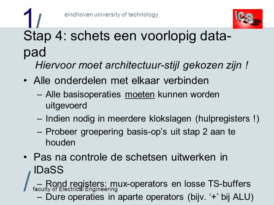 1/1/ / faculty of Electrical Engineering eindhoven university of technology Stap 4: schets een voorlopig data- pad Hiervoor moet architectuur-stijl gekozen zijn .