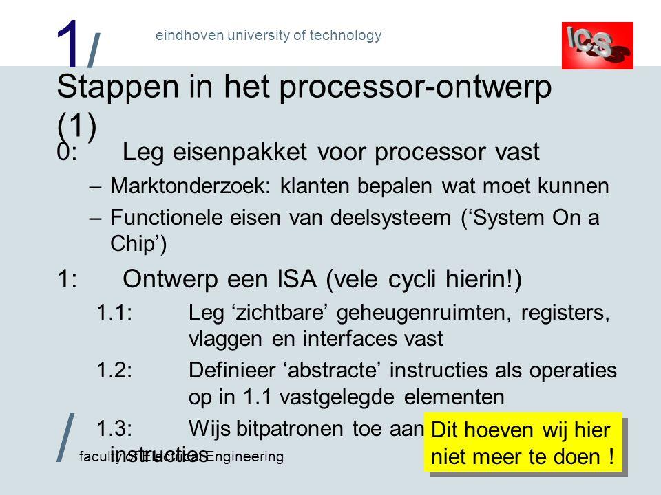 1/1/ / faculty of Electrical Engineering eindhoven university of technology Stappen in het processor-ontwerp (1) 0:Leg eisenpakket voor processor vast –Marktonderzoek: klanten bepalen wat moet kunnen –Functionele eisen van deelsysteem ('System On a Chip') 1:Ontwerp een ISA (vele cycli hierin!) 1.1:Leg 'zichtbare' geheugenruimten, registers, vlaggen en interfaces vast 1.2:Definieer 'abstracte' instructies als operaties op in 1.1 vastgelegde elementen 1.3:Wijs bitpatronen toe aan 'abstracte' instructies Dit hoeven wij hier niet meer te doen !