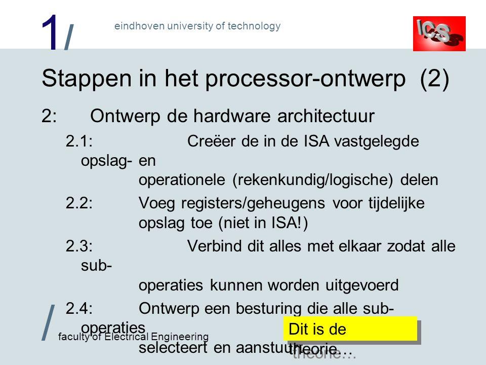 1/1/ / faculty of Electrical Engineering eindhoven university of technology Stappen in het processor-ontwerp (2) 2:Ontwerp de hardware architectuur 2.1:Creëer de in de ISA vastgelegde opslag- en operationele (rekenkundig/logische) delen 2.2:Voeg registers/geheugens voor tijdelijke opslag toe (niet in ISA!) 2.3:Verbind dit alles met elkaar zodat alle sub- operaties kunnen worden uitgevoerd 2.4:Ontwerp een besturing die alle sub- operaties selecteert en aanstuurt Dit is de theorie…