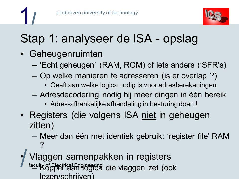 1/1/ / faculty of Electrical Engineering eindhoven university of technology Stap 1: analyseer de ISA - opslag •Geheugenruimten –'Echt geheugen' (RAM, ROM) of iets anders ('SFR's) –Op welke manieren te adresseren (is er overlap ?) •Geeft aan welke logica nodig is voor adresberekeningen –Adresdecodering nodig bij meer dingen in één bereik •Adres-afhankelijke afhandeling in besturing doen .