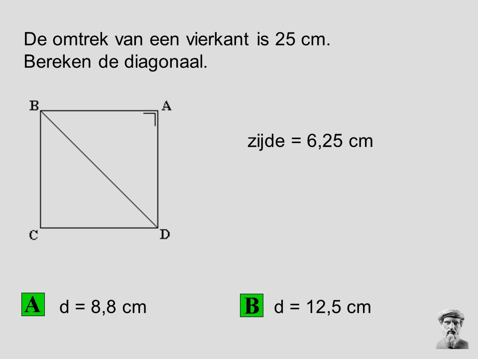De omtrek van een vierkant is 25 cm. Bereken de diagonaal. zijde = 6,25 cm d = 12,5 cm d = 8,8 cm