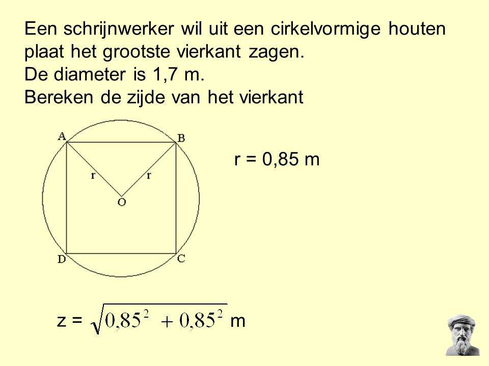 Een schrijnwerker wil uit een cirkelvormige houten plaat het grootste vierkant zagen. De diameter is 1,7 m. Bereken de zijde van het vierkant z = r =