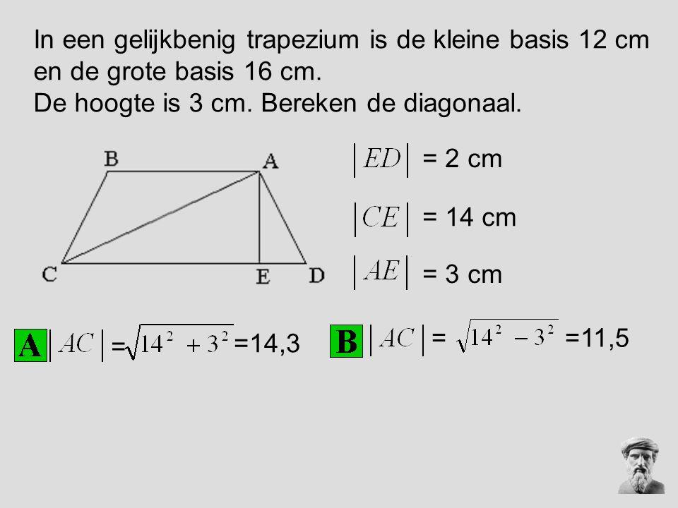 In een gelijkbenig trapezium is de kleine basis 12 cm en de grote basis 16 cm. De hoogte is 3 cm. Bereken de diagonaal. = 2 cm = 14 cm = 3 cm = =14,3