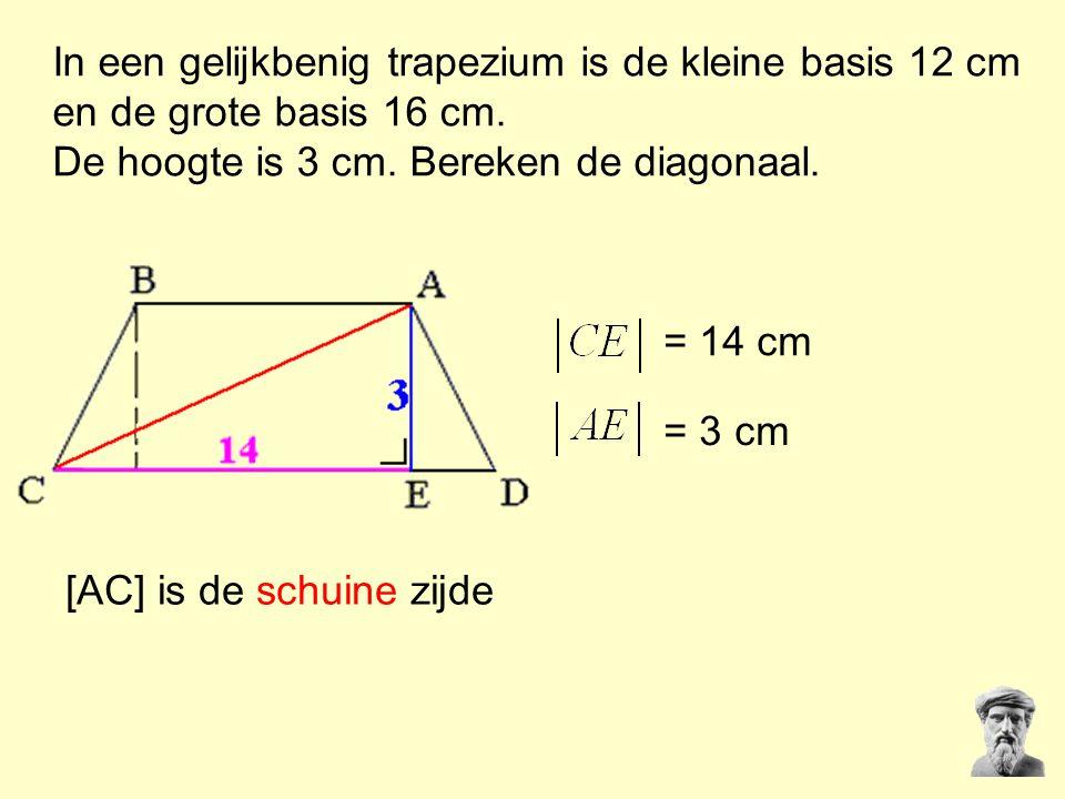 In een gelijkbenig trapezium is de kleine basis 12 cm en de grote basis 16 cm. De hoogte is 3 cm. Bereken de diagonaal. = 14 cm = 3 cm [AC] is de schu