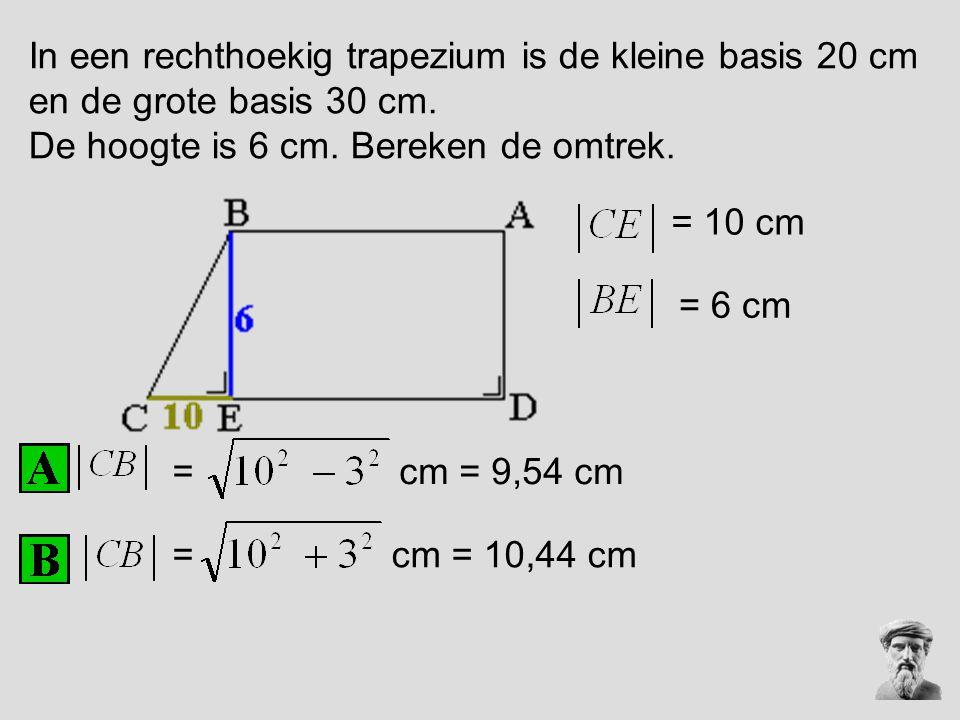 In een rechthoekig trapezium is de kleine basis 20 cm en de grote basis 30 cm. De hoogte is 6 cm. Bereken de omtrek. = = = 10 cm cm = 9,54 cm = 6 cm c
