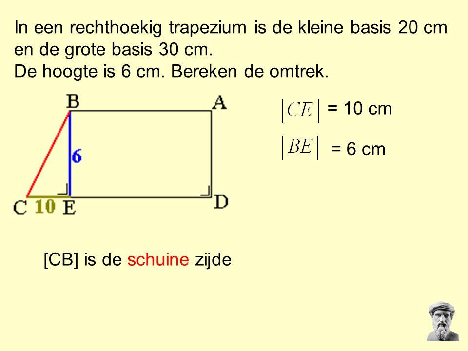 In een rechthoekig trapezium is de kleine basis 20 cm en de grote basis 30 cm. De hoogte is 6 cm. Bereken de omtrek. = 10 cm = 6 cm [CB] is de schuine