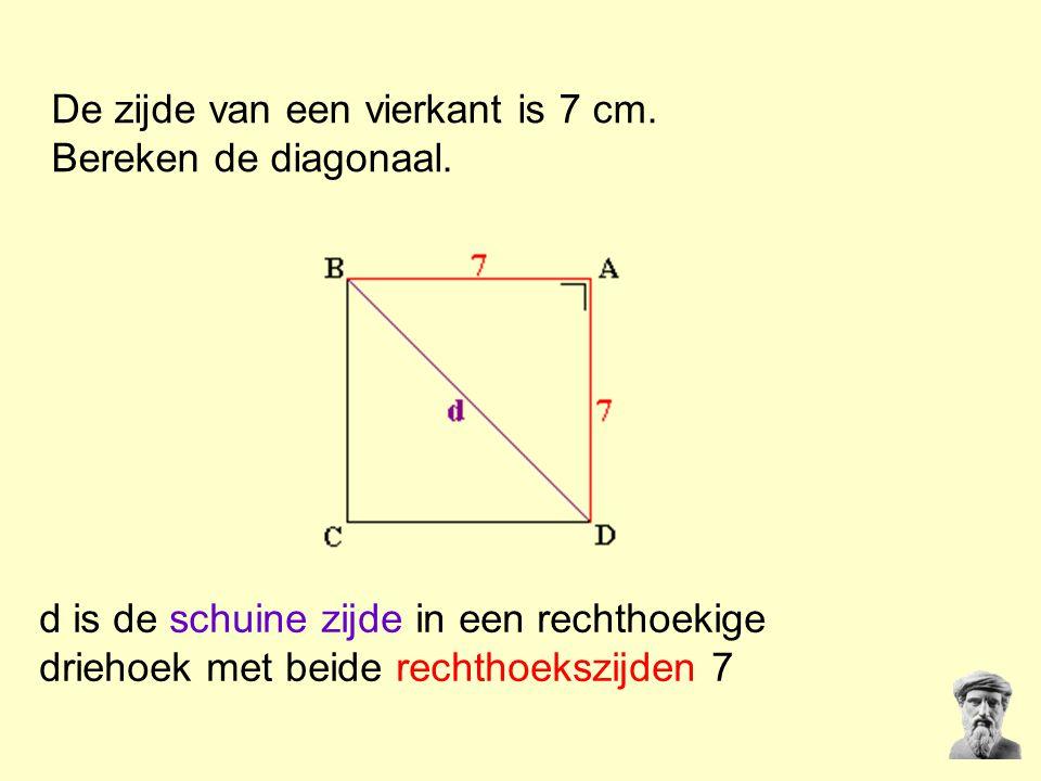 De zijde van een vierkant is 7 cm. Bereken de diagonaal. d is de schuine zijde in een rechthoekige driehoek met beide rechthoekszijden 7