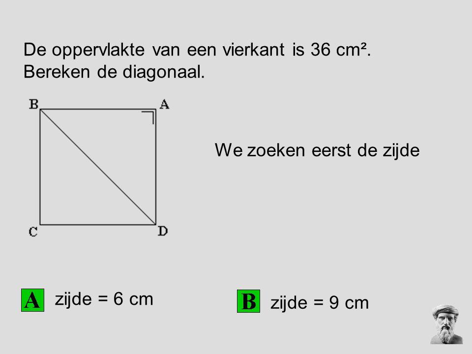 De oppervlakte van een vierkant is 36 cm². Bereken de diagonaal. zijde = 6 cm zijde = 9 cm We zoeken eerst de zijde