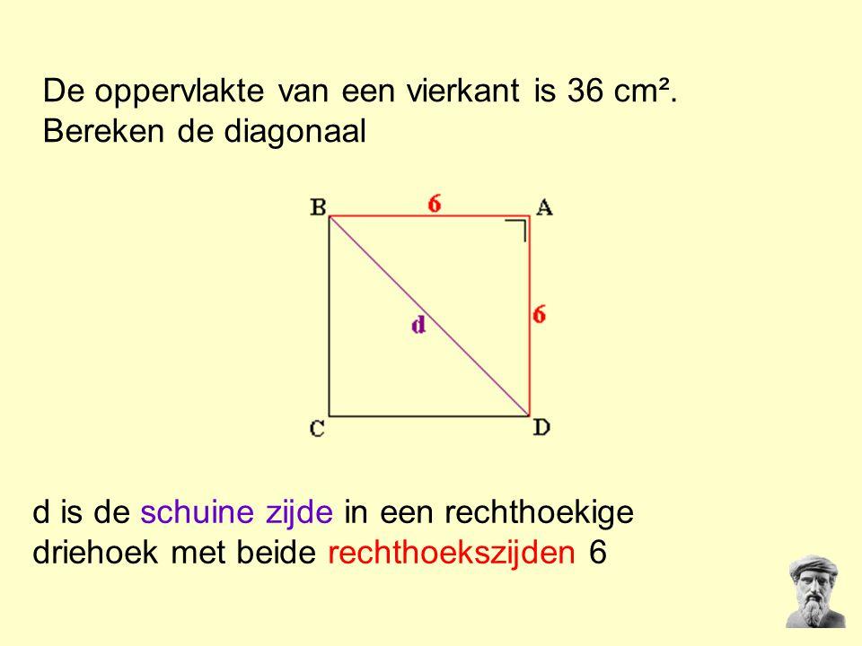De oppervlakte van een vierkant is 36 cm². Bereken de diagonaal d is de schuine zijde in een rechthoekige driehoek met beide rechthoekszijden 6