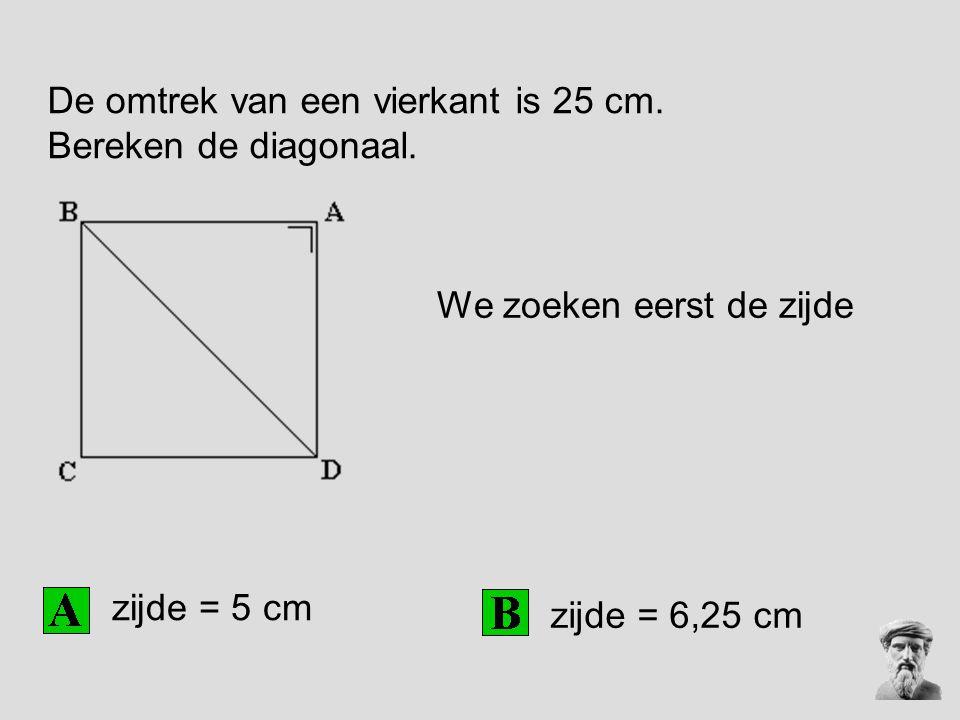 De omtrek van een vierkant is 25 cm. Bereken de diagonaal. zijde = 5 cm zijde = 6,25 cm We zoeken eerst de zijde