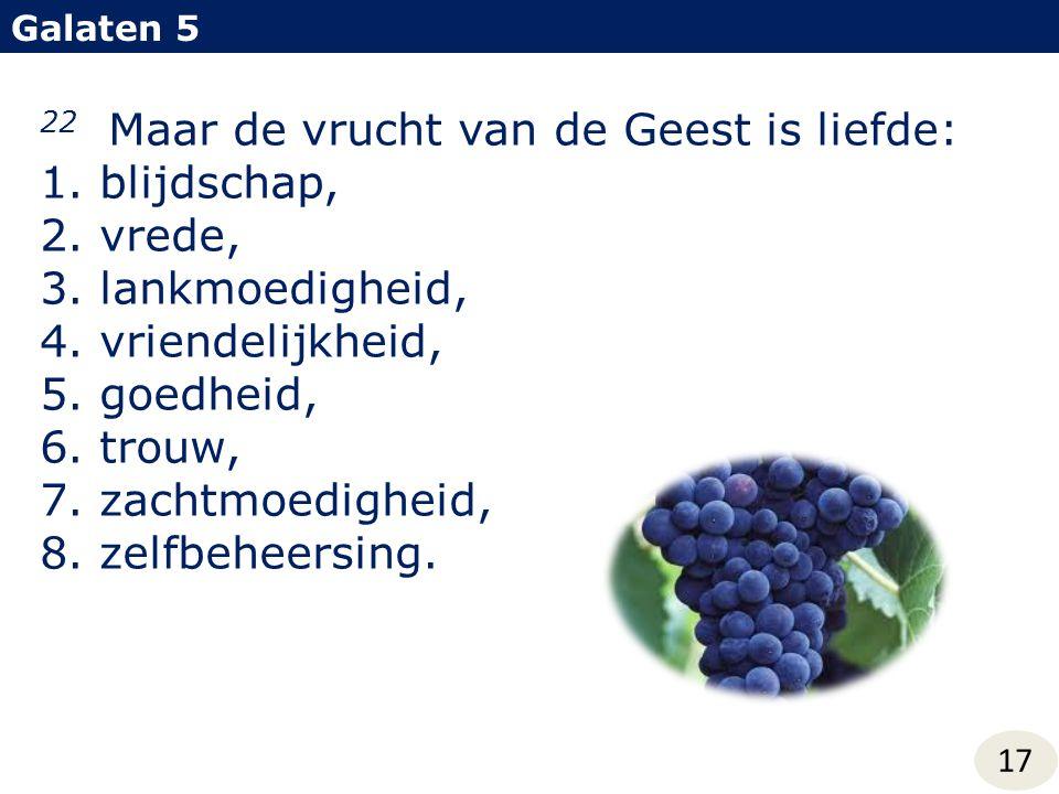22 Maar de vrucht van de Geest is liefde: 1.blijdschap, 2.vrede, 3.lankmoedigheid, 4.vriendelijkheid, 5.goedheid, 6.trouw, 7.zachtmoedigheid, 8.zelfbe