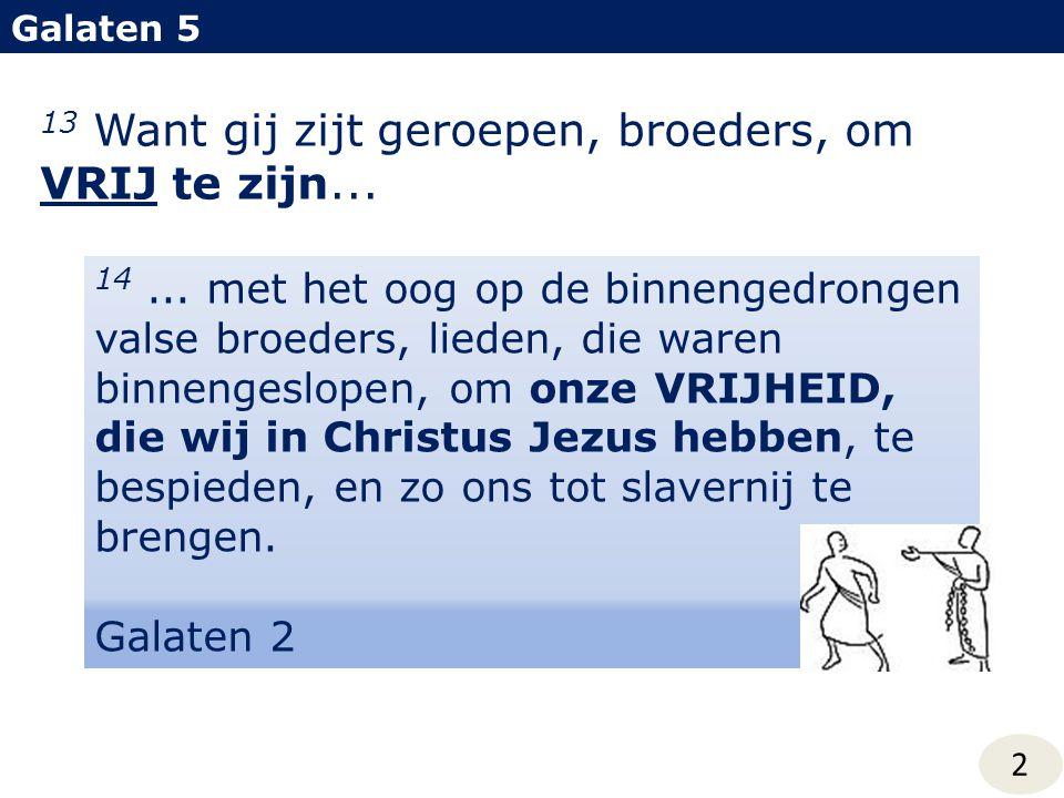 13 Want gij zijt geroepen, broeders, om VRIJ te zijn... Galaten 5 14... met het oog op de binnengedrongen valse broeders, lieden, die waren binnengesl