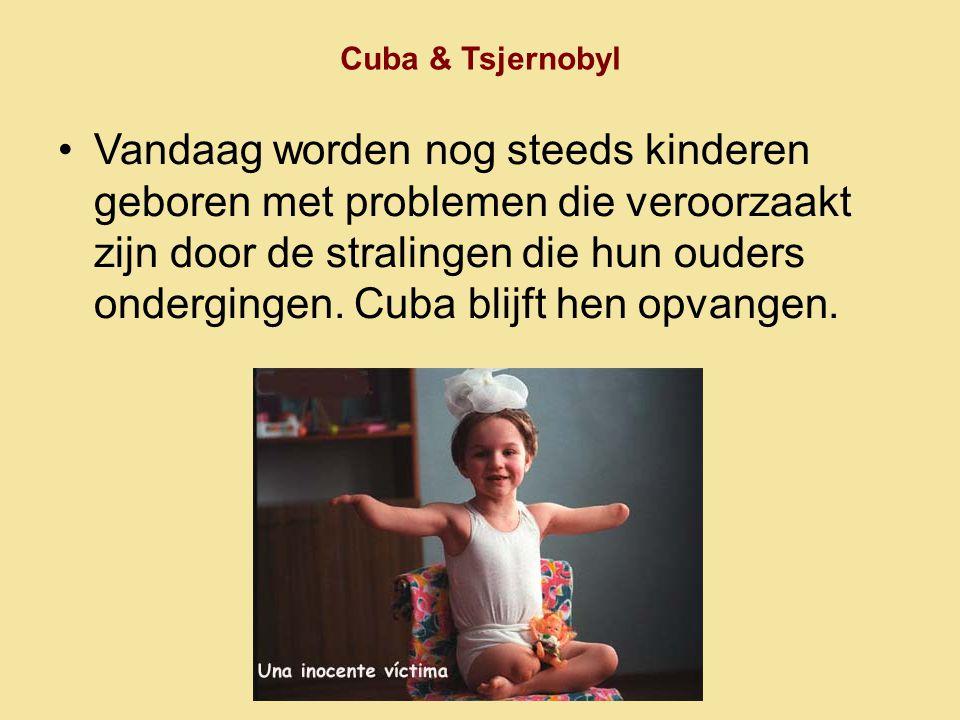 Cuba & Tsjernobyl •Vandaag worden nog steeds kinderen geboren met problemen die veroorzaakt zijn door de stralingen die hun ouders ondergingen. Cuba b
