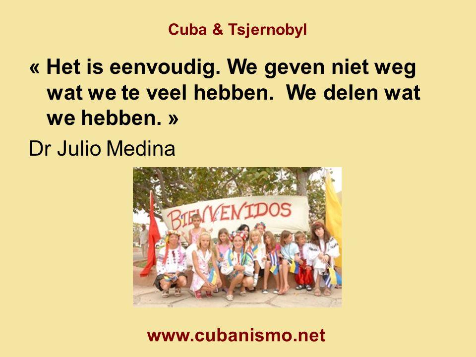 Cuba & Tsjernobyl « Het is eenvoudig. We geven niet weg wat we te veel hebben. We delen wat we hebben. » Dr Julio Medina www.cubanismo.net