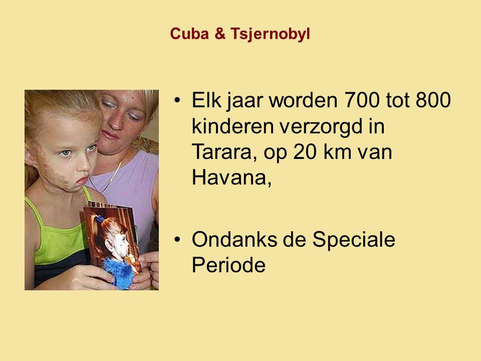 Cuba & Tsjernobyl •Elk jaar worden 700 tot 800 kinderen verzorgd in Tarara, op 20 km van Havana, •Ondanks de Speciale Periode
