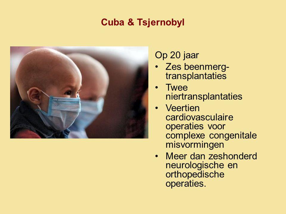 Cuba & Tsjernobyl Op 20 jaar •Zes beenmerg- transplantaties •Twee niertransplantaties •Veertien cardiovasculaire operaties voor complexe congenitale m
